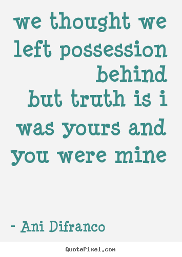 Quote about love - We thought we left possession behindbut truth is i was..