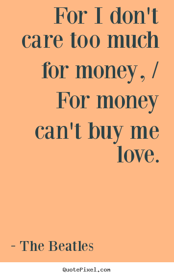 Beatles Quotes Love Prepossessing For I Don't Care Too Much For Money  For Money Can't Buy Me Love