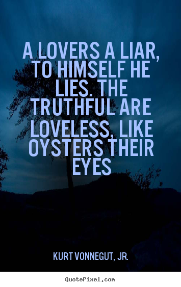 Quotes About Love Kurt Vonnegut : Make picture sayings about love - A lovers a liar, to himself he lies ...