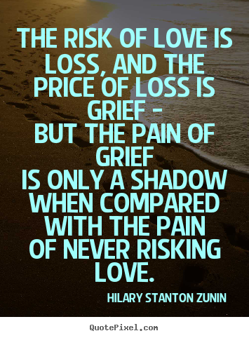 Quotes About Love And Loss : Diy photo quotes about love - The risk of love is loss, and the price ...