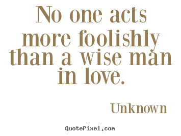 Love Quotes   No One Acts More Foolishly Than A Wise Man In Love.
