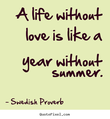 Create custom picture quotes about love - A life without love is like a year without summer.