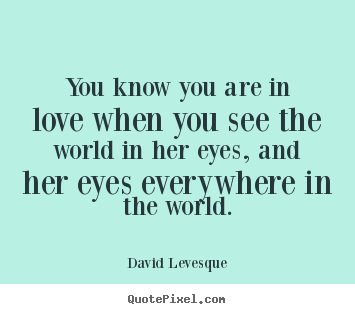 Quotes about love - You know you are in love when you see the world..