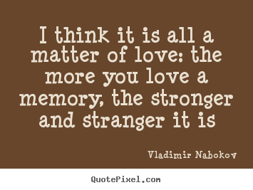 Love sayings - I think it is all a matter of love: the more you love a memory, the stronger..