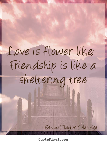 Samuel Taylor Coleridge picture quotes - Love is flower like;  friendship is like a sheltering tree - Love quotes