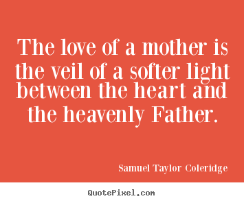 Love sayings - The love of a mother is the veil of a softer light..