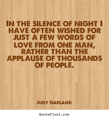 Judy Garland picture quotes - In the silence of night i have often wished for just a few.. - Love quotes