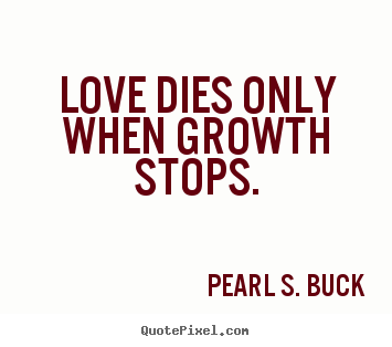 Love quotes - Love dies only when growth stops.
