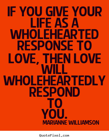 Love Quotes   If You Give Your Life As A Wholehearted Response To.
