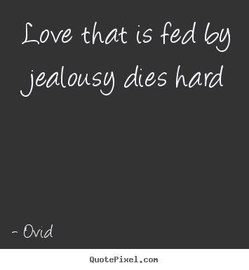 Love that is fed by jealousy dies hard Ovid popular love quote
