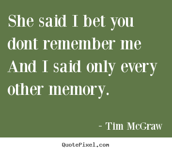 Love quotes - She said i bet you dont remember meand i said only every other..