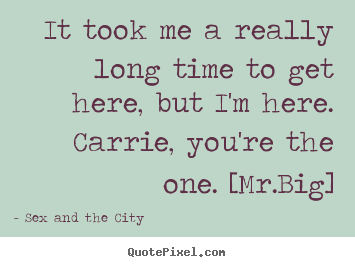 It took me a really long time to get here, but i'm here. carrie, you're.. Sex And The City great love quotes