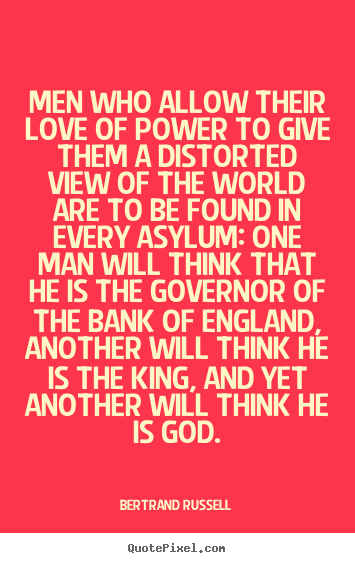 Quotes about love - Men who allow their love of power to give..