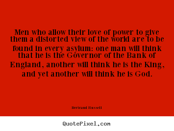 Men who allow their love of power to give.. Bertrand Russell good love quotes