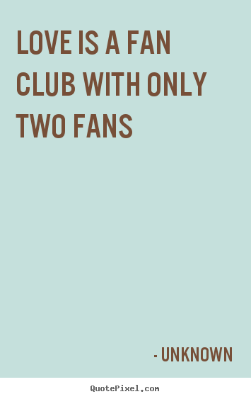 Quotes about love - Love is a fan club with only two fans