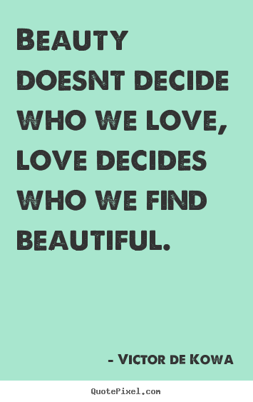 Quotes about love - Beauty doesnt decide who we love, love decides who..