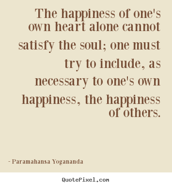 Paramahansa Yogananda picture quotes - The happiness of one's own heart alone cannot satisfy.. - Love quotes