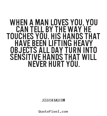 When a man loves you, you can tell by the way he touches you. his.. Jessica Bascom  love quotes