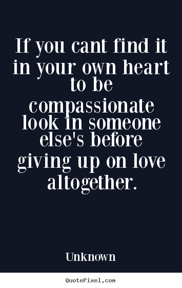Quotes About Love   If You Cant Find It In Your Own Heart To Be  Compassionate