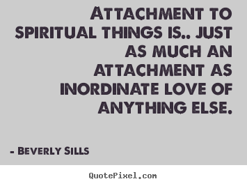 Love quotes - Attachment to spiritual things is.. just as much an attachment..