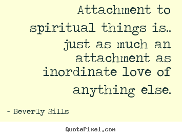 Attachment to spiritual things is.. just as much.. Beverly Sills good love quotes