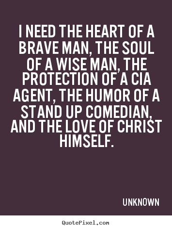 Unknown photo quotes - I need the heart of a brave man, the soul of a wise man,.. - Love sayings