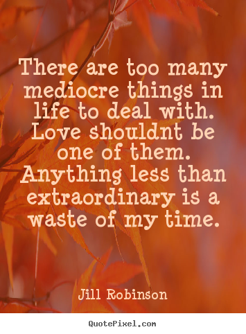 Design custom picture quote about love - There are too many mediocre things in life to deal with. love..