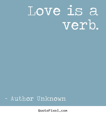 Make personalized picture quotes about love - Love is a verb.