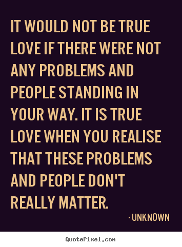 Quotes about love - It would not be true love if there were not any problems..