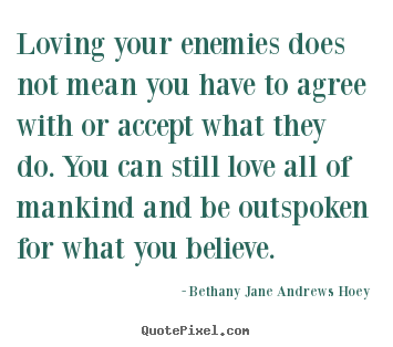 Loving your enemies does not mean you have to agree with or accept.. Bethany Jane Andrews Hoey  love quote