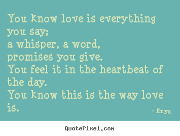 Enya picture quotes - You know love is everything you say;a whisper,.. - Love quote
