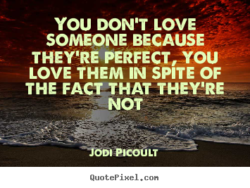 Quotes about love - You don't love someone because they're perfect, you love them..