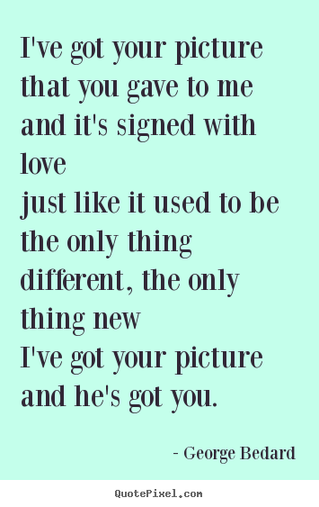 Love quote - I've got your picture that you gave to meand it's signed with lovejust..