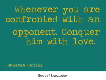 Mahatma Gandhi image quotes - Whenever you are confronted with an opponent. conquer.. - Love quotes