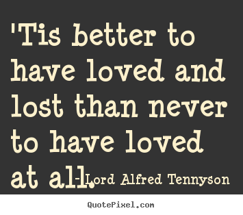 Lord Alfred Tennyson picture quotes - 'tis better to have loved and lost than never to have loved at all... - Love quote