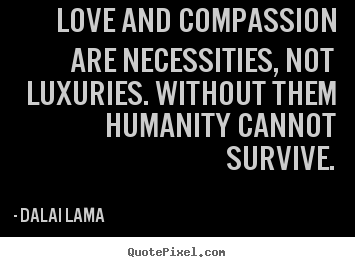 Dalai Lama  picture quotes - Love and compassion are necessities, not luxuries... - Love quotes