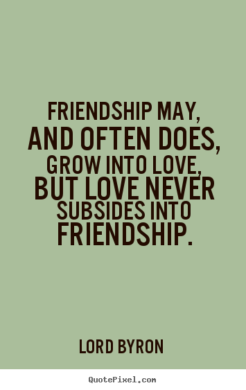 does  grow into love  but love never   Lord Byron great love quotesQuotes About Friendship Changing Into Love