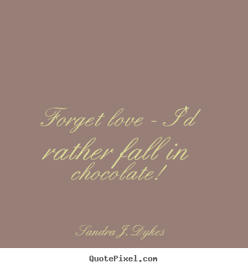 Quotes About Love   Forget Love   Iu0027d Rather Fall In Chocolate!