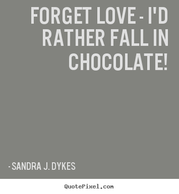 Love quote - Forget love - i'd rather fall in chocolate!