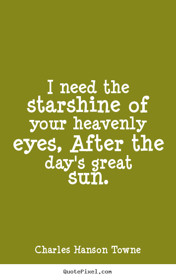 Charles Hanson Towne picture quotes - I need the starshine of your heavenly eyes, after the day's great.. - Love quotes