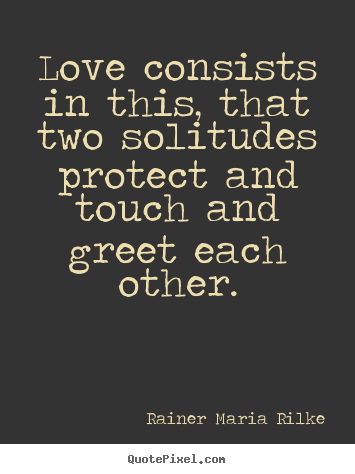 Quotes about love - Love consists in this, that two solitudes protect..
