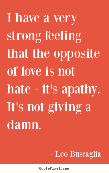 Leo Buscaglia photo quotes - I have a very strong feeling that the opposite of love.. - Love quote