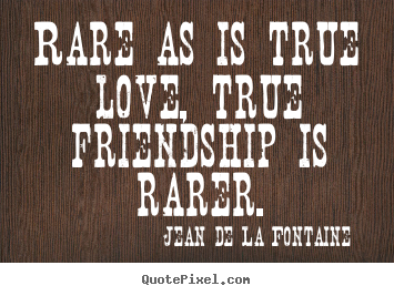 Create poster quotes about love - Rare as is true love, true friendship is rarer.