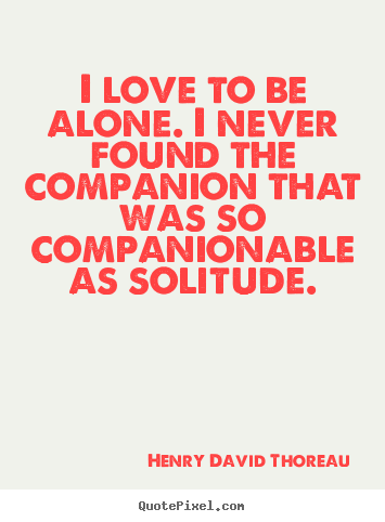 Make image quotes about love - I love to be alone. i never found the companion that was so companionable..