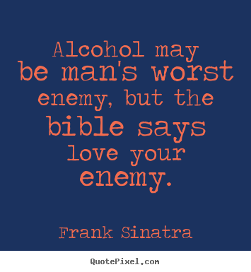 Alcohol may be man's worst enemy, but the bible says love your enemy. Frank Sinatra popular love quotes