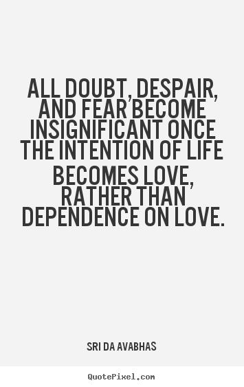 All doubt, despair, and fear become insignificant once the intention.. Sri Da Avabhas popular love quote