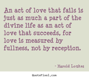 Quotes about love - An act of love that fails is just as much a part of the divine..