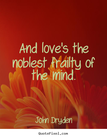 And love's the noblest frailty of the mind. John Dryden  love quotes