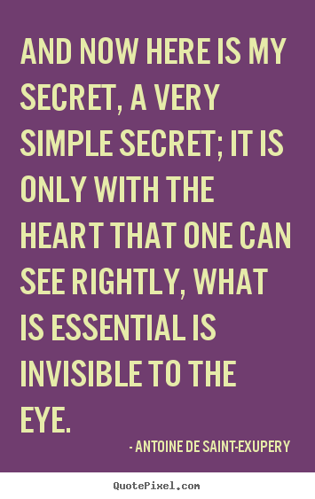 And now here is my secret, a very simple secret; it is.. Antoine De Saint-Exupery best love quote