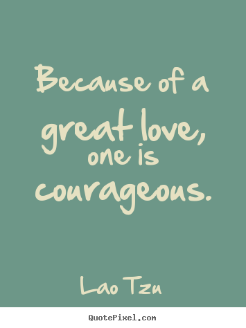 love quotes because of a great love one is courageous